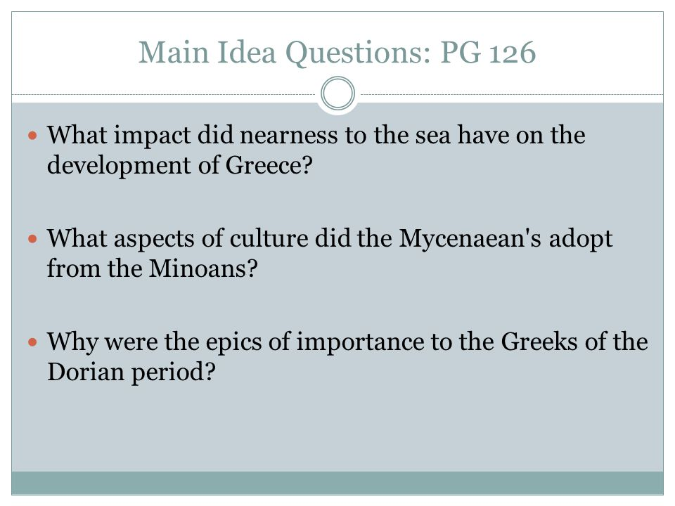 Main Idea Questions: PG 126 What impact did nearness to the sea have on the development of Greece? What aspects of culture did the Mycenaean's adopt f