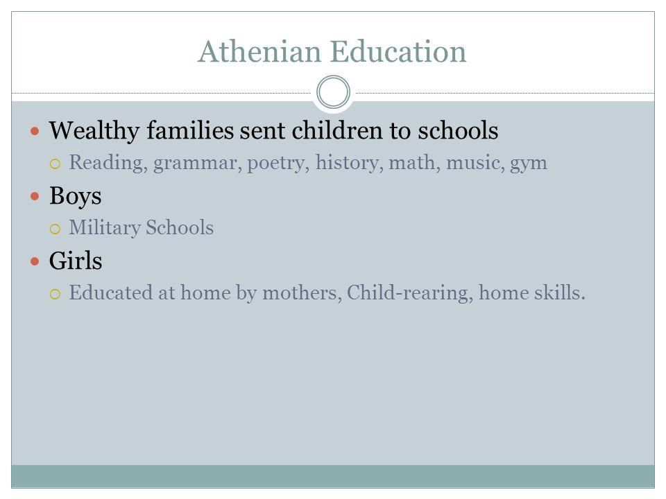 Athenian Education Wealthy families sent children to schools  Reading, grammar, poetry, history, math, music, gym Boys  Military Schools Girls  Edu