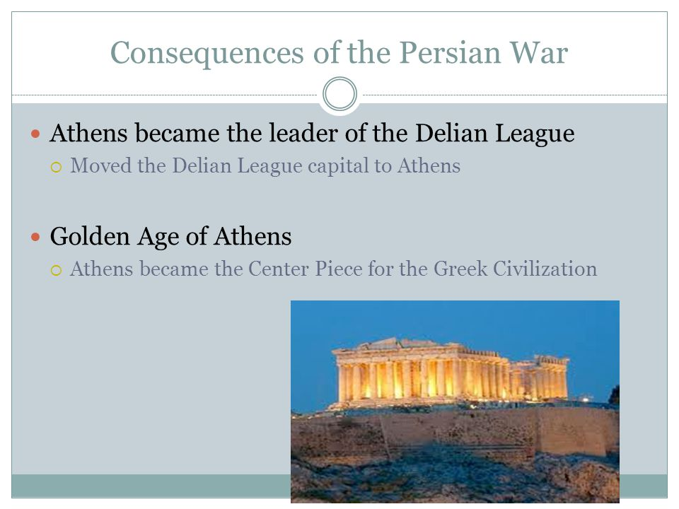 Consequences of the Persian War Athens became the leader of the Delian League  Moved the Delian League capital to Athens Golden Age of Athens  Athen