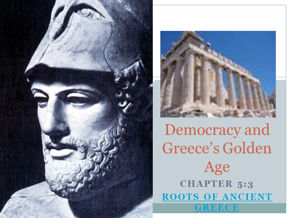 Democracy and Greece's Golden Age CHAPTER 5:3 ROOTS OF ANCIENT GREECE