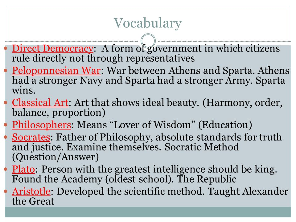 Vocabulary Direct Democracy: A form of government in which citizens rule directly not through representatives Peloponnesian War: War between Athens an