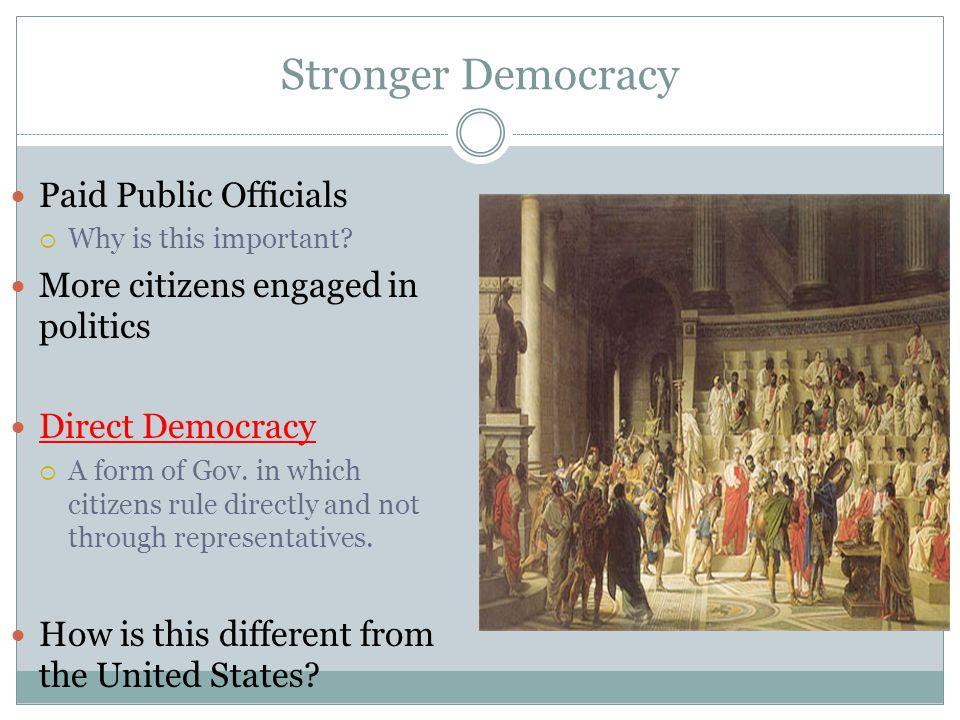 Stronger Democracy Paid Public Officials  Why is this important? More citizens engaged in politics Direct Democracy  A form of Gov. in which citizen