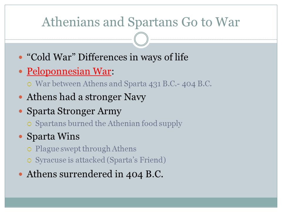 """Athenians and Spartans Go to War """"Cold War"""" Differences in ways of life Peloponnesian War:  War between Athens and Sparta 431 B.C.- 404 B.C. Athens h"""