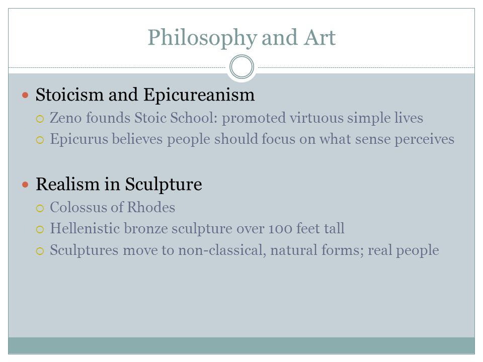 Philosophy and Art Stoicism and Epicureanism  Zeno founds Stoic School: promoted virtuous simple lives  Epicurus believes people should focus on wha