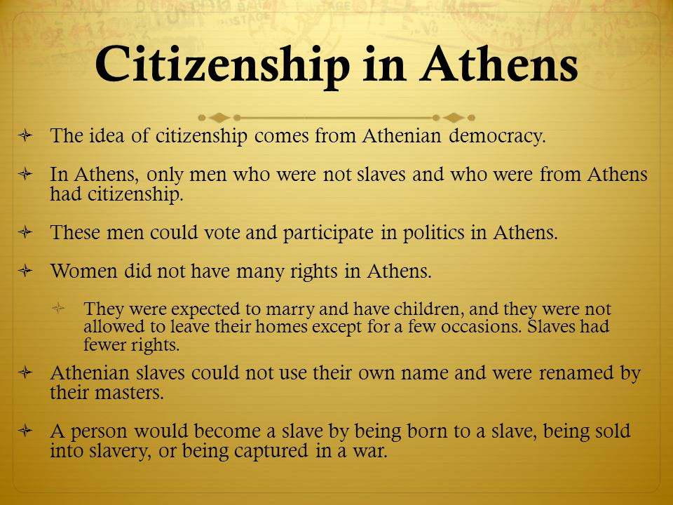 Citizenship in Athens  The idea of citizenship comes from Athenian democracy.  In Athens, only men who were not slaves and who were from Athens had