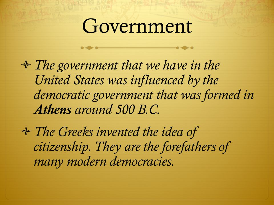 Government  The government that we have in the United States was influenced by the democratic government that was formed in Athens around 500 B.C. 
