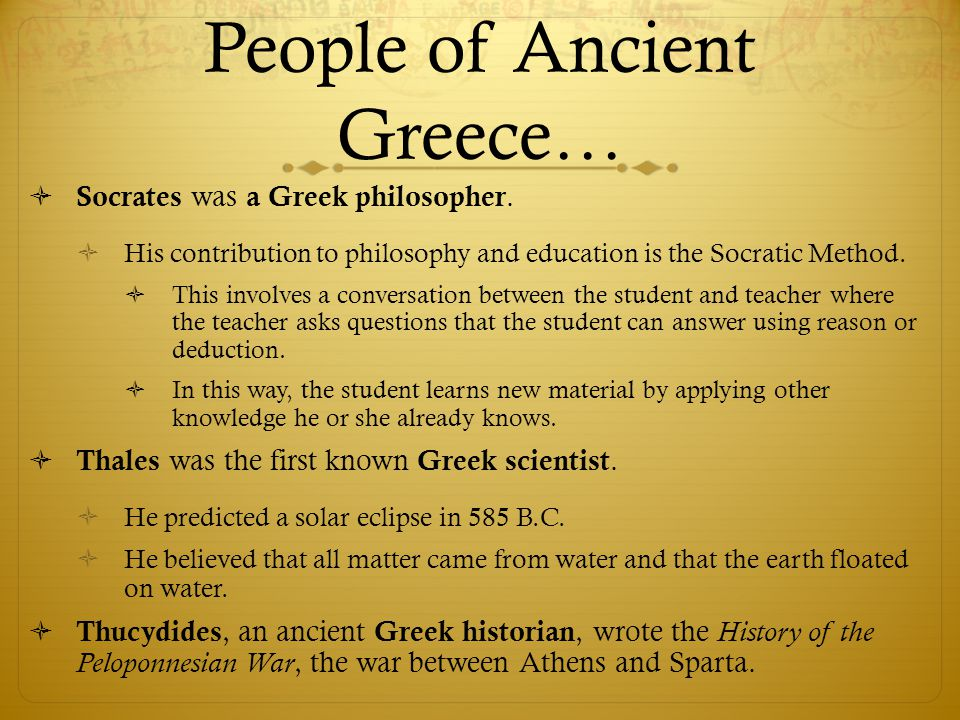 People of Ancient Greece…  Socrates was a Greek philosopher.  His contribution to philosophy and education is the Socratic Method.  This involves a