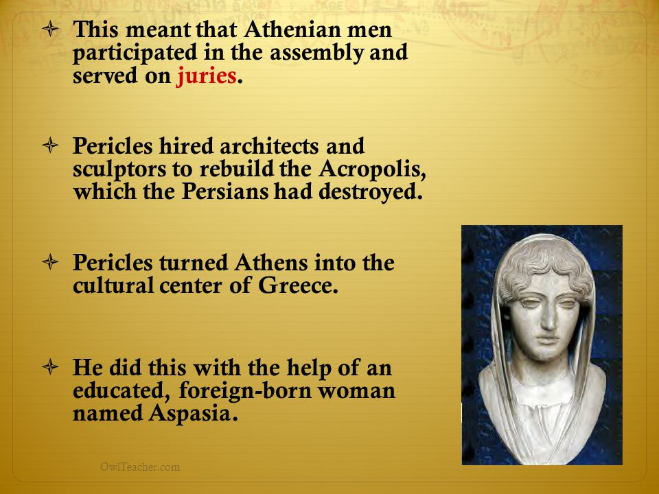 OwlTeacher.com  This meant that Athenian men participated in the assembly and served on juries.  Pericles hired architects and sculptors to rebuild