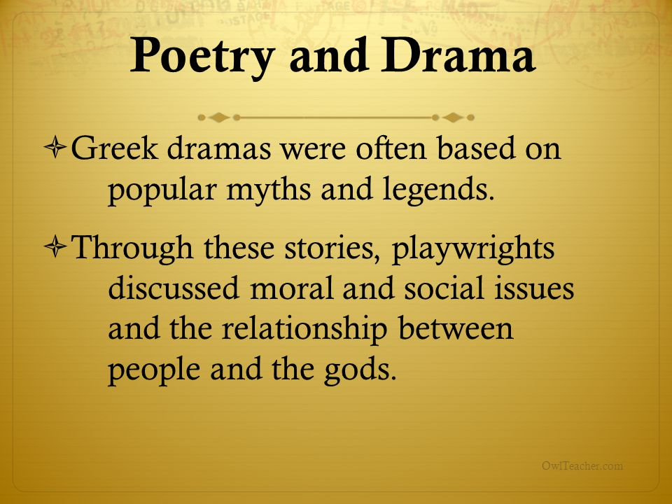 OwlTeacher.com  Greek dramas were often based on popular myths and legends.  Through these stories, playwrights discussed moral and social issues an