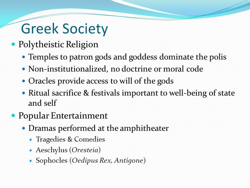 Greek Society Polytheistic Religion Temples to patron gods and goddess dominate the polis Non-institutionalized, no doctrine or moral code Oracles provide access to will of the gods Ritual sacrifice & festivals important to well-being of state and self Popular Entertainment Dramas performed at the amphitheater Tragedies & Comedies Aeschylus (Oresteia) Sophocles (Oedipus Rex, Antigone)