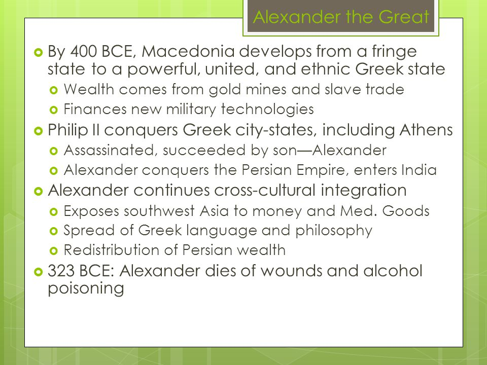 Alexander the Great  By 400 BCE, Macedonia develops from a fringe state to a powerful, united, and ethnic Greek state  Wealth comes from gold mines and slave trade  Finances new military technologies  Philip II conquers Greek city-states, including Athens  Assassinated, succeeded by son—Alexander  Alexander conquers the Persian Empire, enters India  Alexander continues cross-cultural integration  Exposes southwest Asia to money and Med.