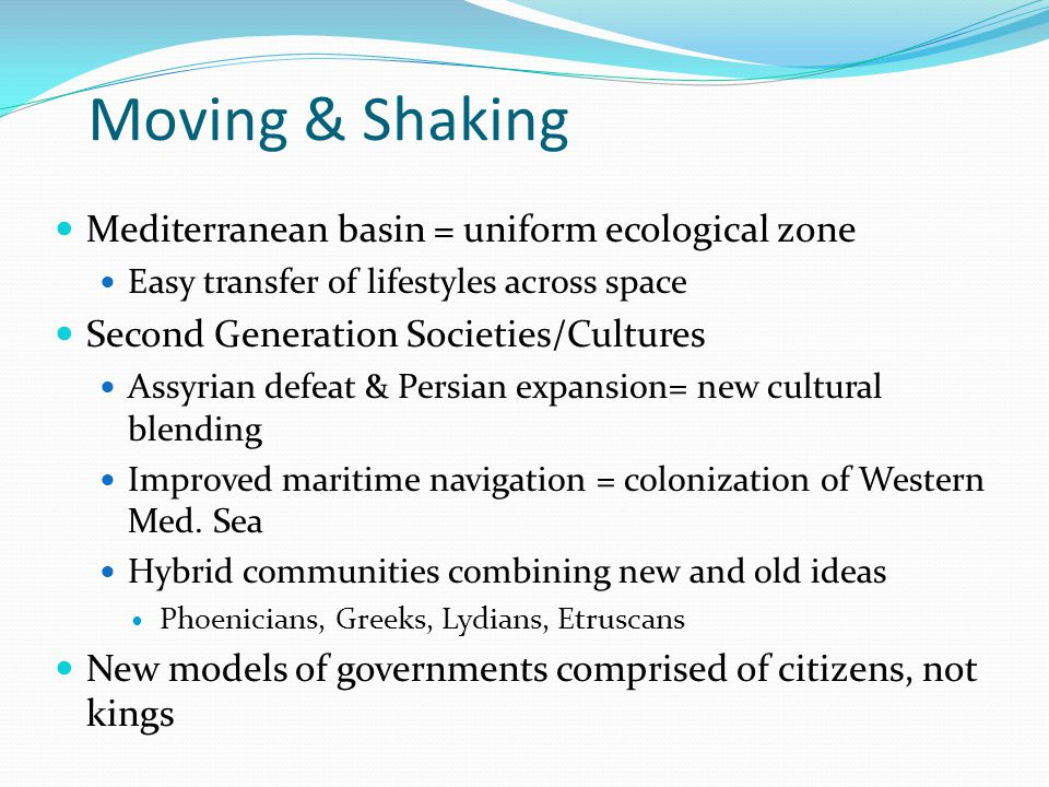 Moving & Shaking Mediterranean basin = uniform ecological zone Easy transfer of lifestyles across space Second Generation Societies/Cultures Assyrian defeat & Persian expansion= new cultural blending Improved maritime navigation = colonization of Western Med.