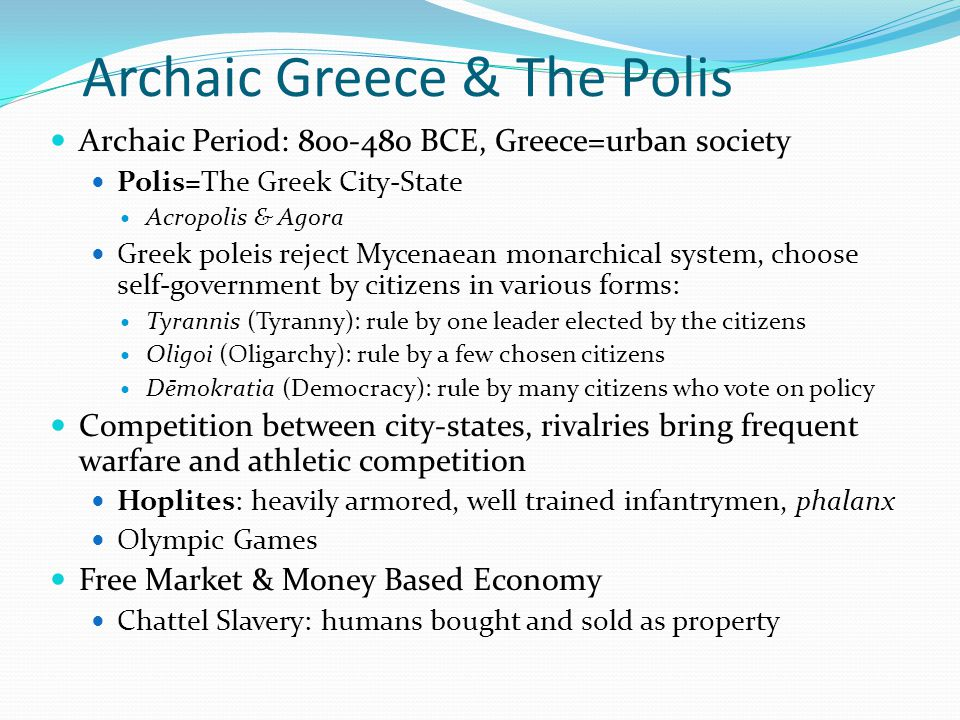 Archaic Greece & The Polis Archaic Period: 800-480 BCE, Greece=urban society Polis=The Greek City-State Acropolis & Agora Greek poleis reject Mycenaean monarchical system, choose self-government by citizens in various forms: Tyrannis (Tyranny): rule by one leader elected by the citizens Oligoi (Oligarchy): rule by a few chosen citizens Dēmokratia (Democracy): rule by many citizens who vote on policy Competition between city-states, rivalries bring frequent warfare and athletic competition Hoplites: heavily armored, well trained infantrymen, phalanx Olympic Games Free Market & Money Based Economy Chattel Slavery: humans bought and sold as property