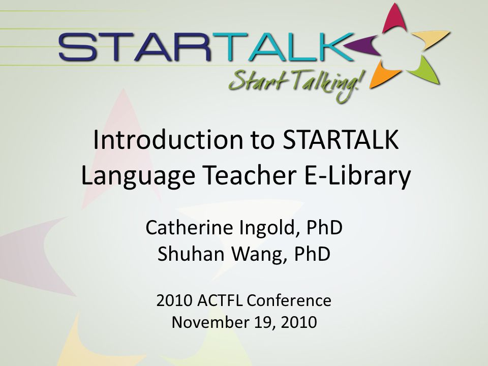 Introduction to STARTALK Language Teacher E-Library Catherine Ingold, PhD Shuhan Wang, PhD 2010 ACTFL Conference November 19, 2010
