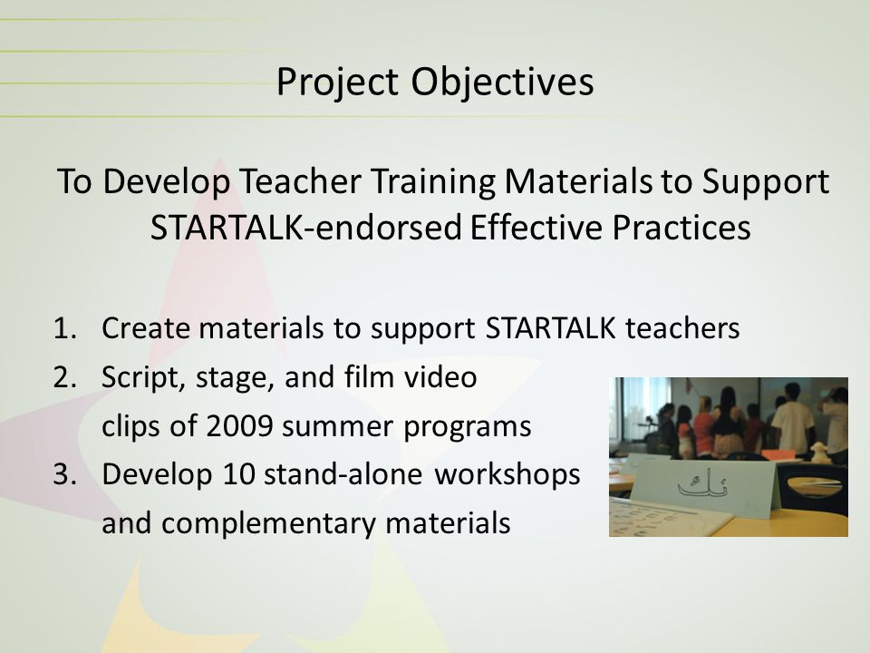 Project Objectives To Develop Teacher Training Materials to Support STARTALK-endorsed Effective Practices 1.Create materials to support STARTALK teach
