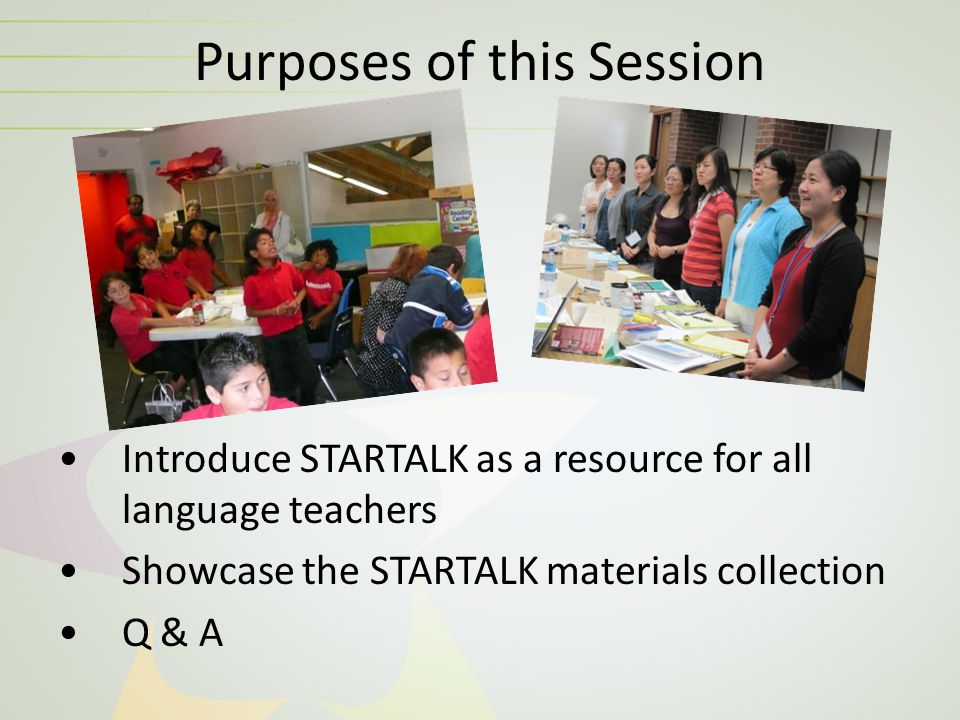 Purposes of this Session Introduce STARTALK as a resource for all language teachers Showcase the STARTALK materials collection Q & A