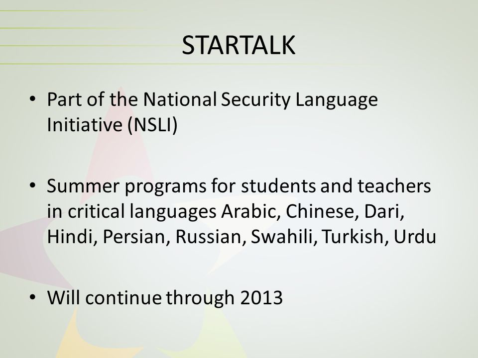 STARTALK Part of the National Security Language Initiative (NSLI) Summer programs for students and teachers in critical languages Arabic, Chinese, Dar