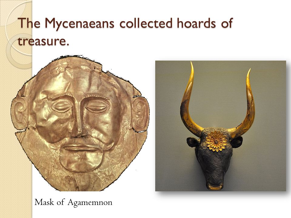 The Mycenaeans collected hoards of treasure. Mask of Agamemnon