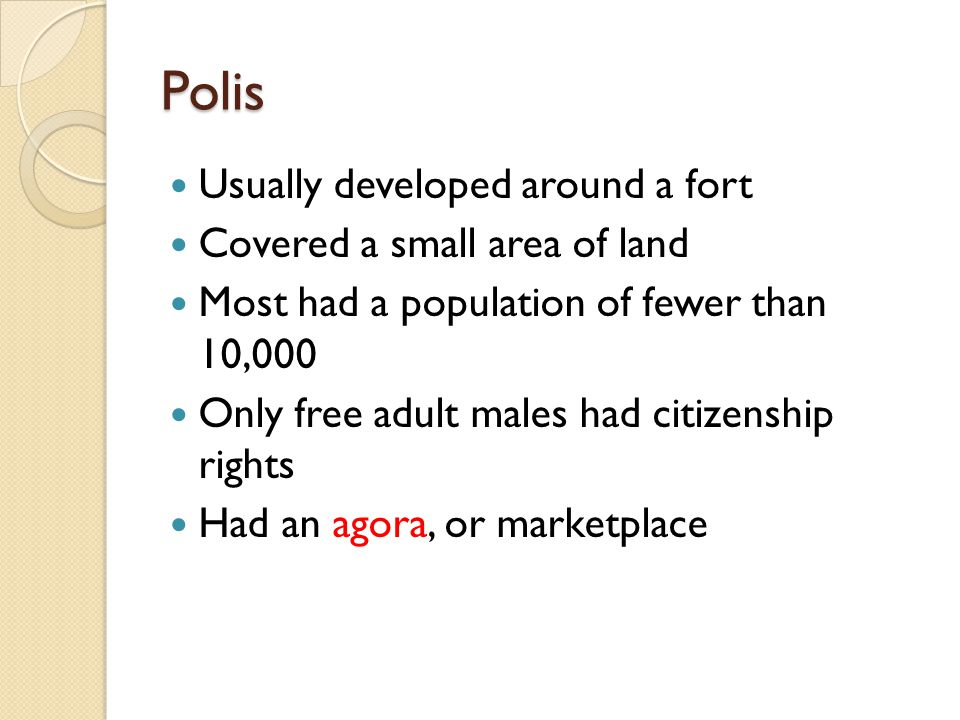 Polis Usually developed around a fort Covered a small area of land Most had a population of fewer than 10,000 Only free adult males had citizenship rights Had an agora, or marketplace