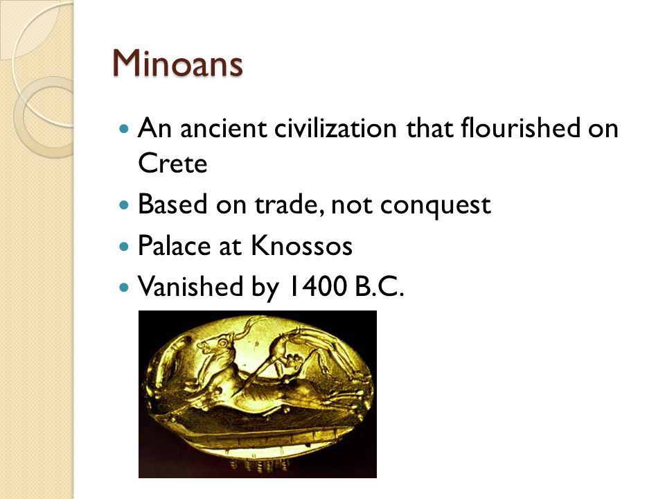 Minoans An ancient civilization that flourished on Crete Based on trade, not conquest Palace at Knossos Vanished by 1400 B.C.