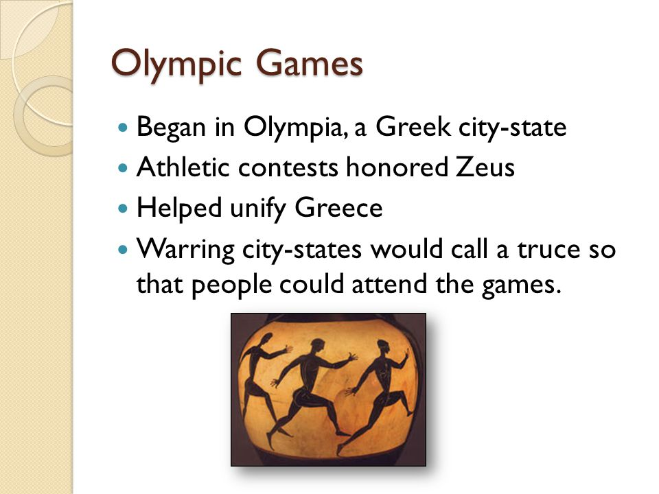 Began in Olympia, a Greek city-state Athletic contests honored Zeus Helped unify Greece Warring city-states would call a truce so that people could attend the games.
