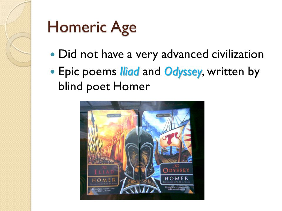 Homeric Age Did not have a very advanced civilization Iliad Odyssey Epic poems Iliad and Odyssey, written by blind poet Homer