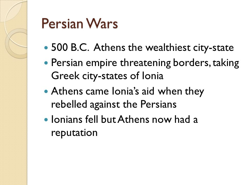Persian Wars 500 B.C. Athens the wealthiest city-state Persian empire threatening borders, taking Greek city-states of Ionia Athens came Ionia's aid w