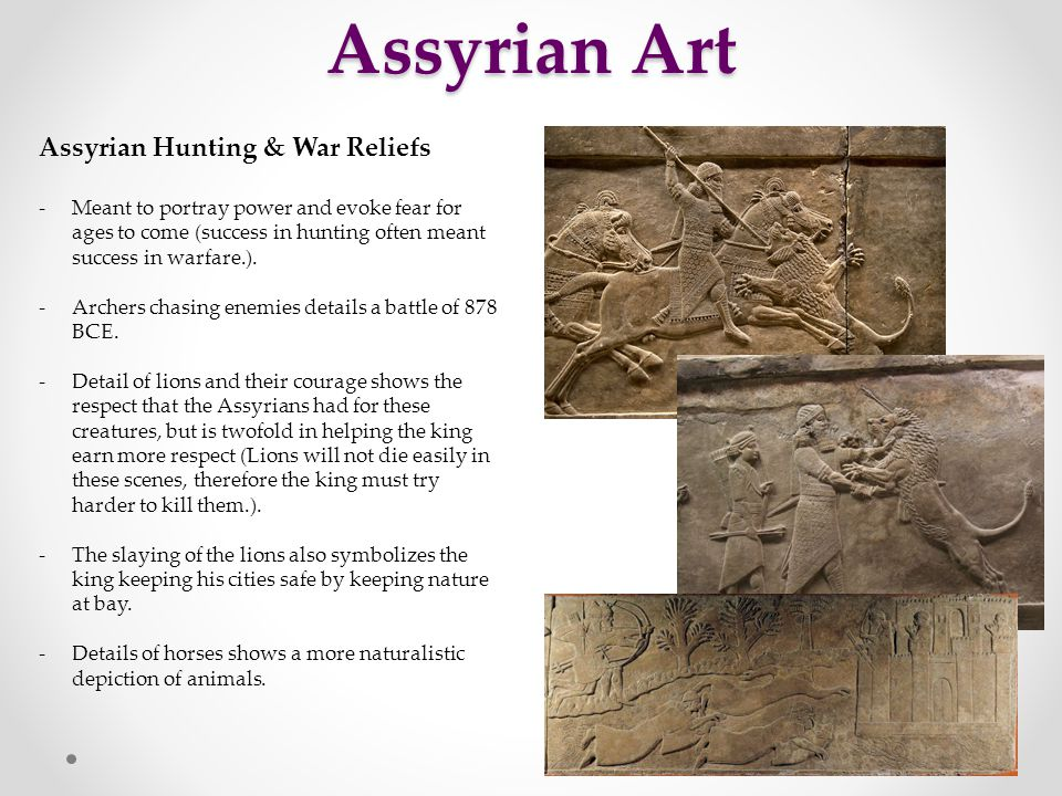 Assyrian Art Assyrian Hunting & War Reliefs -Meant to portray power and evoke fear for ages to come (success in hunting often meant success in warfare.).