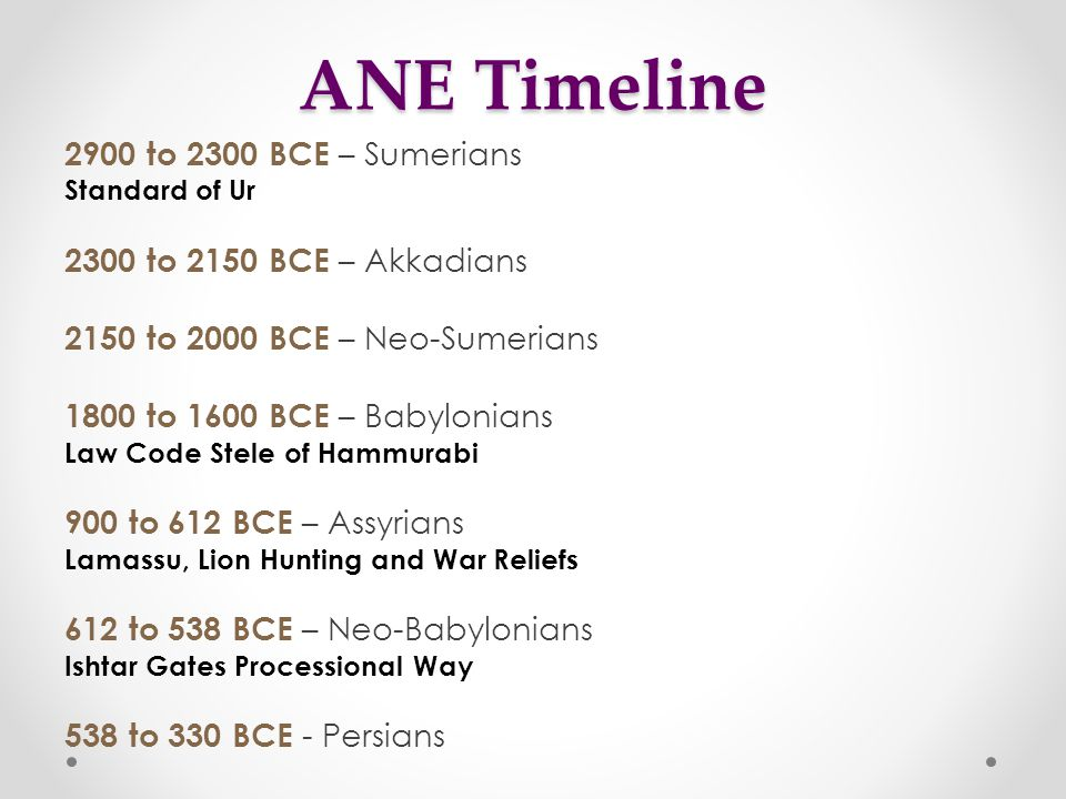 ANE Timeline 2900 to 2300 BCE – Sumerians Standard of Ur 2300 to 2150 BCE – Akkadians 2150 to 2000 BCE – Neo-Sumerians 1800 to 1600 BCE – Babylonians Law Code Stele of Hammurabi 900 to 612 BCE – Assyrians Lamassu, Lion Hunting and War Reliefs 612 to 538 BCE – Neo-Babylonians Ishtar Gates Processional Way 538 to 330 BCE - Persians