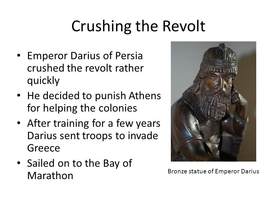 Crushing the Revolt Emperor Darius of Persia crushed the revolt rather quickly He decided to punish Athens for helping the colonies After training for a few years Darius sent troops to invade Greece Sailed on to the Bay of Marathon Bronze statue of Emperor Darius