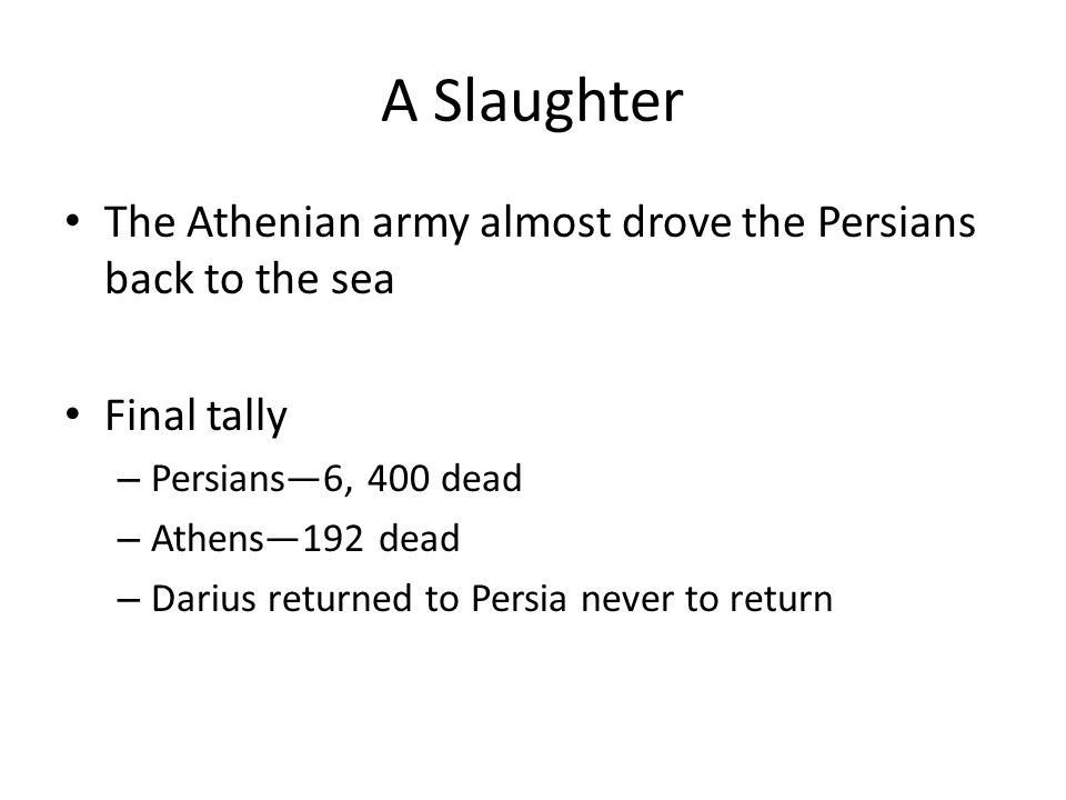A Slaughter The Athenian army almost drove the Persians back to the sea Final tally – Persians—6, 400 dead – Athens—192 dead – Darius returned to Persia never to return