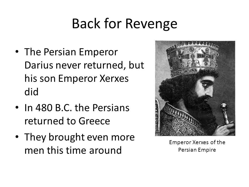 Back for Revenge The Persian Emperor Darius never returned, but his son Emperor Xerxes did In 480 B.C.