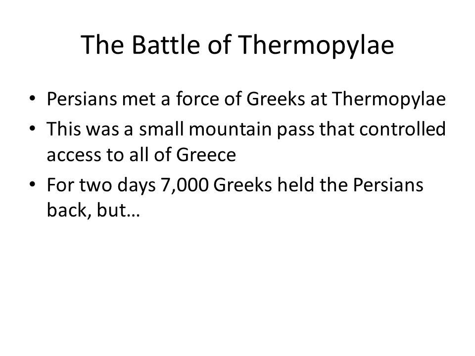 The Battle of Thermopylae Persians met a force of Greeks at Thermopylae This was a small mountain pass that controlled access to all of Greece For two days 7,000 Greeks held the Persians back, but…