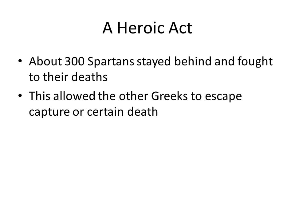 A Heroic Act About 300 Spartans stayed behind and fought to their deaths This allowed the other Greeks to escape capture or certain death