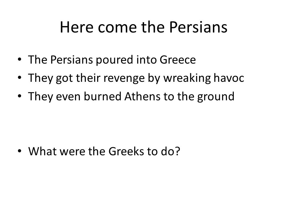 Here come the Persians The Persians poured into Greece They got their revenge by wreaking havoc They even burned Athens to the ground What were the Greeks to do