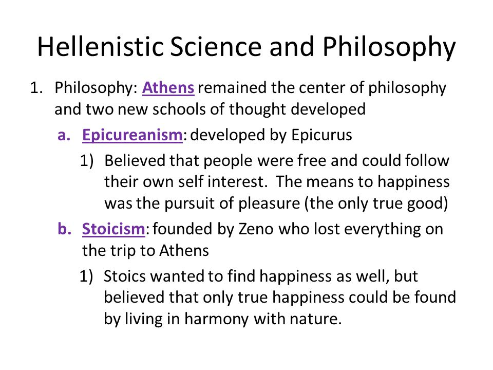Hellenistic Science and Philosophy 1.Philosophy: Athens remained the center of philosophy and two new schools of thought developed a.Epicureanism: developed by Epicurus 1)Believed that people were free and could follow their own self interest.