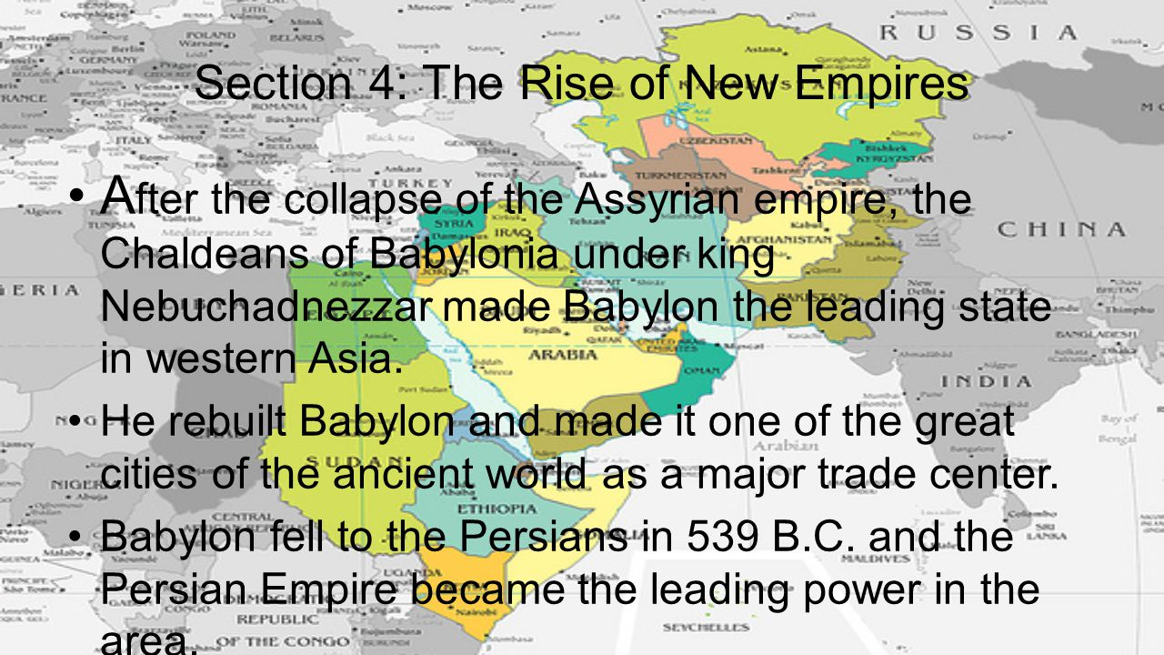 Section 4: The Rise of New Empires A fter the collapse of the Assyrian empire, the Chaldeans of Babylonia under king Nebuchadnezzar made Babylon the l
