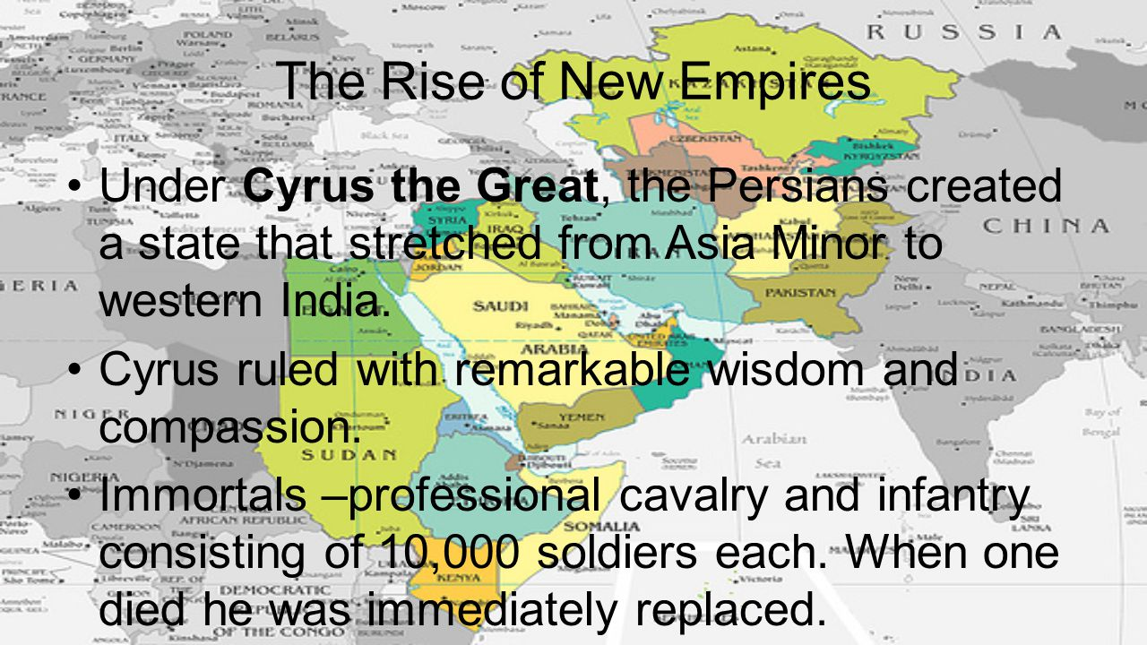 The Rise of New Empires Under Cyrus the Great, the Persians created a state that stretched from Asia Minor to western India. Cyrus ruled with remarkab