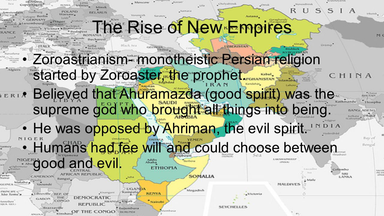 The Rise of New Empires Zoroastrianism- monotheistic Persian religion started by Zoroaster, the prophet. Believed that Ahuramazda (good spirit) was th