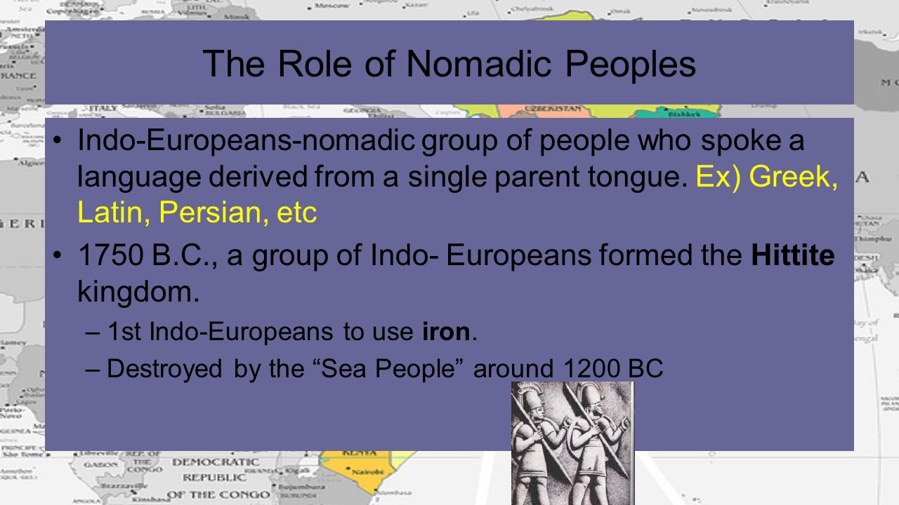 The Role of Nomadic Peoples Indo-Europeans-nomadic group of people who spoke a language derived from a single parent tongue. Ex) Greek, Latin, Persian