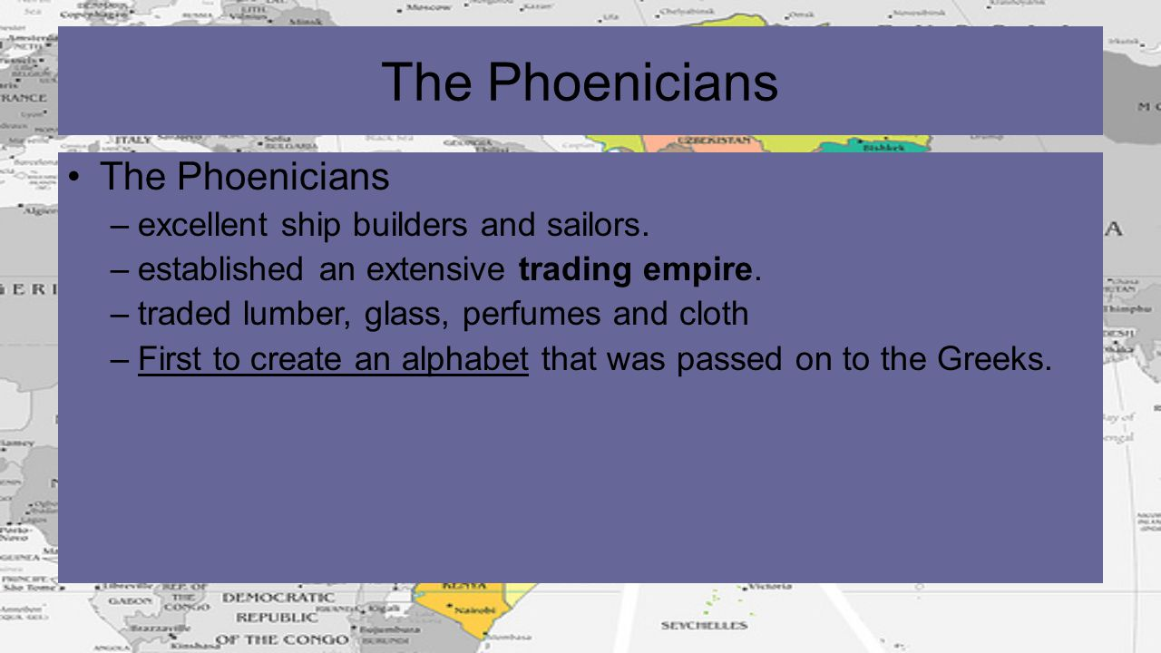The Phoenicians –excellent ship builders and sailors. –established an extensive trading empire. –traded lumber, glass, perfumes and cloth –First to cr