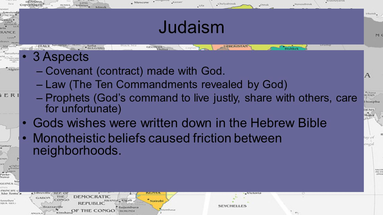 Judaism 3 Aspects –Covenant (contract) made with God. –Law (The Ten Commandments revealed by God) –Prophets (God's command to live justly, share with