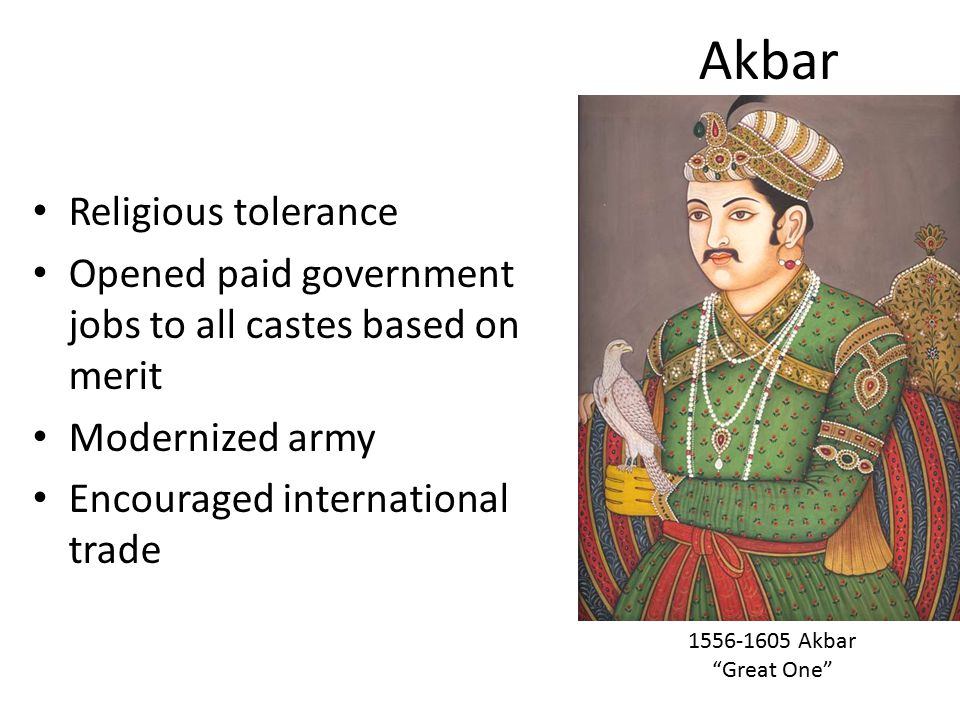 Akbar Religious tolerance Opened paid government jobs to all castes based on merit Modernized army Encouraged international trade 1556-1605 Akbar Great One