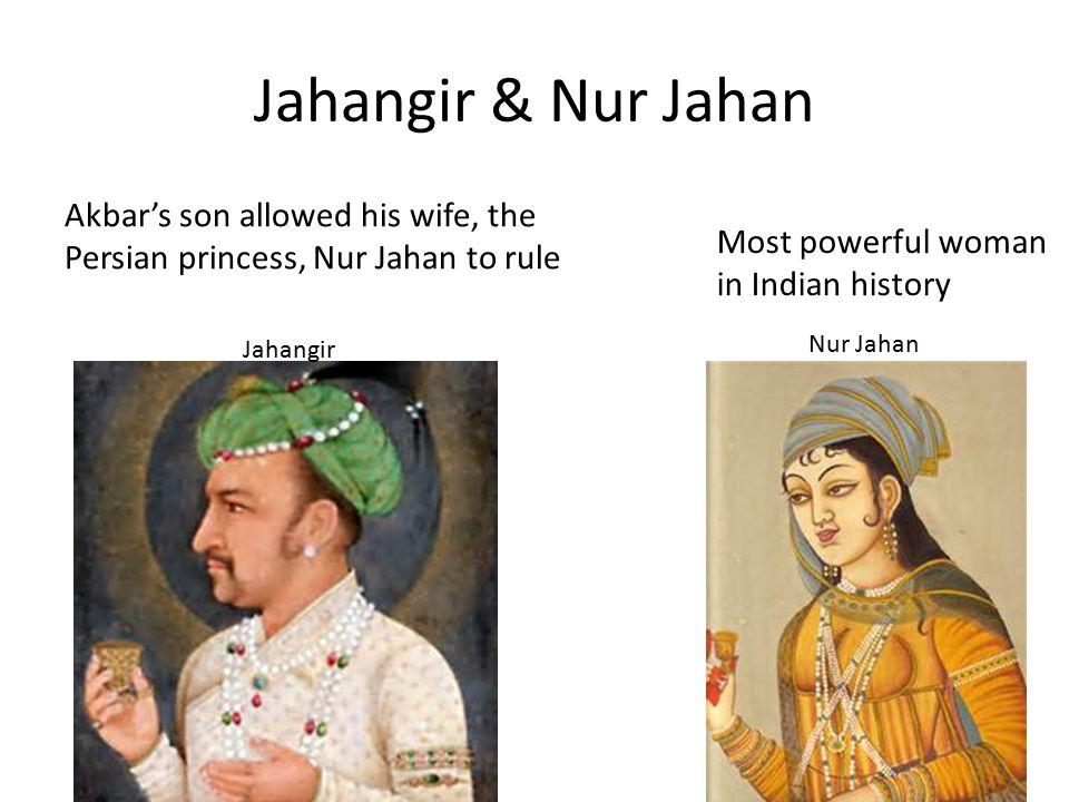 Jahangir & Nur Jahan Jahangir Akbar's son allowed his wife, the Persian princess, Nur Jahan to rule Nur Jahan Most powerful woman in Indian history