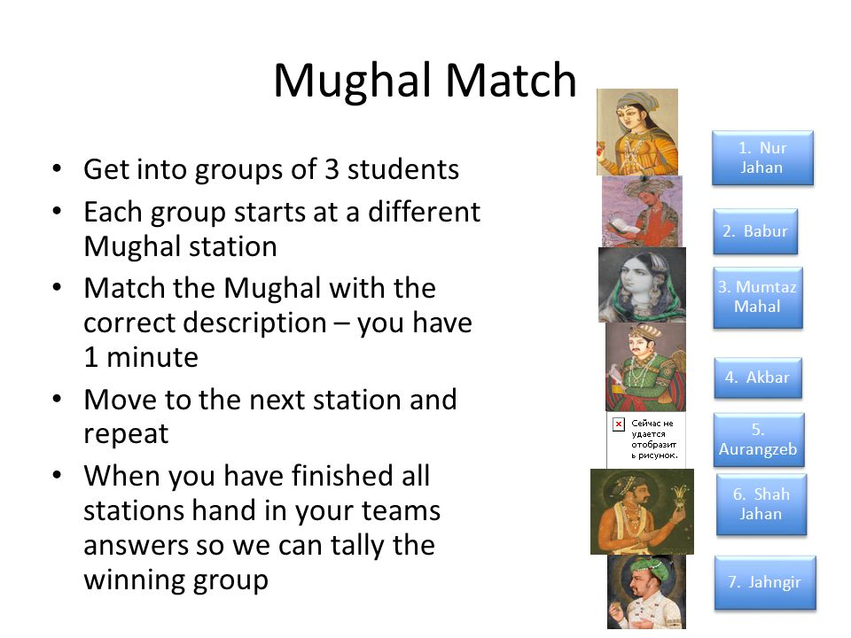 Mughal Match Get into groups of 3 students Each group starts at a different Mughal station Match the Mughal with the correct description – you have 1 minute Move to the next station and repeat When you have finished all stations hand in your teams answers so we can tally the winning group 2.