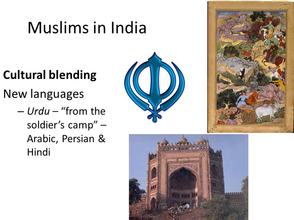 Muslims in India Cultural blending New languages – Urdu – from the soldier's camp – Arabic, Persian & Hindi
