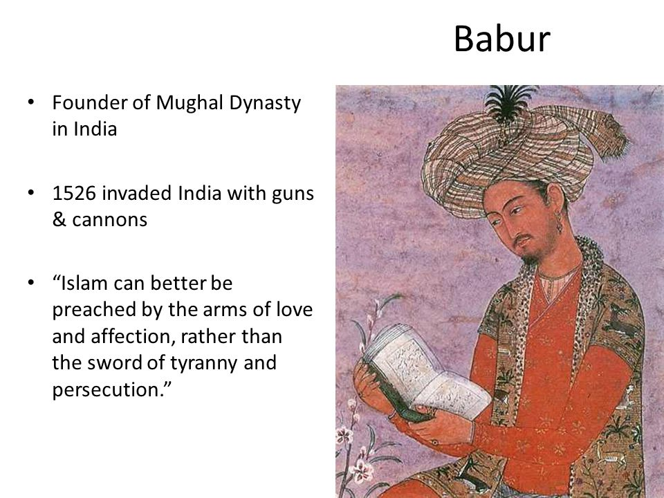 Babur Founder of Mughal Dynasty in India 1526 invaded India with guns & cannons Islam can better be preached by the arms of love and affection, rather than the sword of tyranny and persecution.