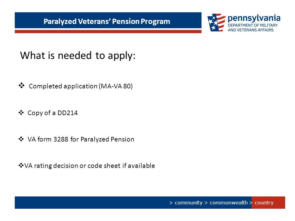 PARALYZED PENSION Paralyzed Veterans' Pension Program > country > community > commonwealth What is needed to apply:  Completed application (MA-VA 80)  Copy of a DD214  VA form 3288 for Paralyzed Pension  VA rating decision or code sheet if available