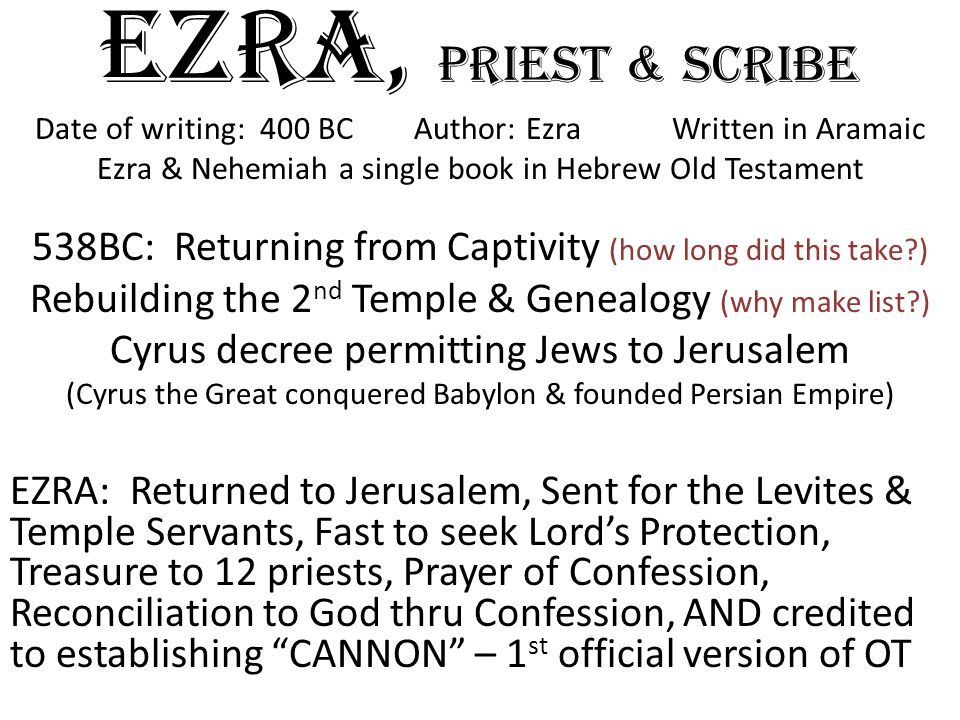 EZRA, priest & scribe Date of writing: 400 BC Author: Ezra Written in Aramaic Ezra & Nehemiah a single book in Hebrew Old Testament 538BC: Returning from Captivity (how long did this take?) Rebuilding the 2 nd Temple & Genealogy (why make list?) Cyrus decree permitting Jews to Jerusalem (Cyrus the Great conquered Babylon & founded Persian Empire) EZRA: Returned to Jerusalem, Sent for the Levites & Temple Servants, Fast to seek Lord's Protection, Treasure to 12 priests, Prayer of Confession, Reconciliation to God thru Confession, AND credited to establishing CANNON – 1 st official version of OT