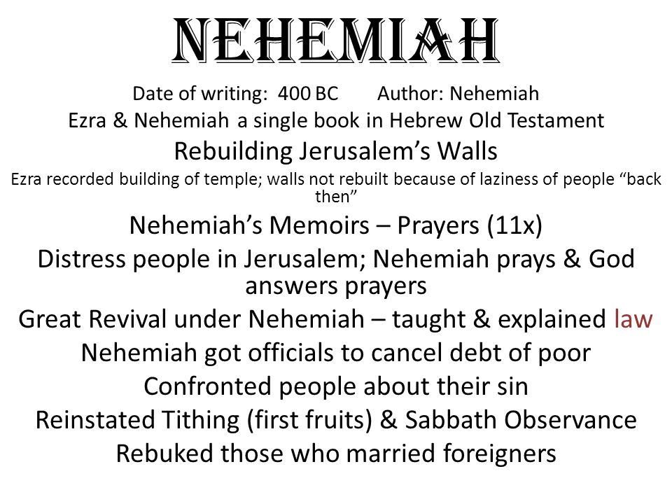 Nehemiah Date of writing: 400 BC Author: Nehemiah Ezra & Nehemiah a single book in Hebrew Old Testament Rebuilding Jerusalem's Walls Ezra recorded building of temple; walls not rebuilt because of laziness of people back then Nehemiah's Memoirs – Prayers (11x) Distress people in Jerusalem; Nehemiah prays & God answers prayers Great Revival under Nehemiah – taught & explained law Nehemiah got officials to cancel debt of poor Confronted people about their sin Reinstated Tithing (first fruits) & Sabbath Observance Rebuked those who married foreigners